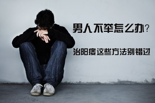 男人阳痿怎么办 男人阳痿如何治疗 男人阳痿该怎么办