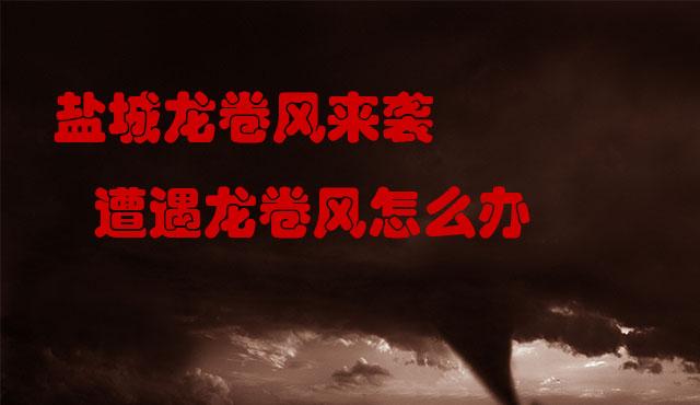 盐城龙卷风 江苏盐城龙卷风 遭遇龙卷风怎么办 龙卷风来袭如何自救