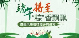 白癜风患者吃粽子有没有讲究 合肥华研白癜风医院 合肥华研口碑好吗