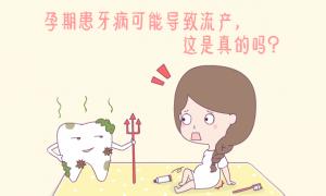 孕期患牙病可能导致流产是真的吗